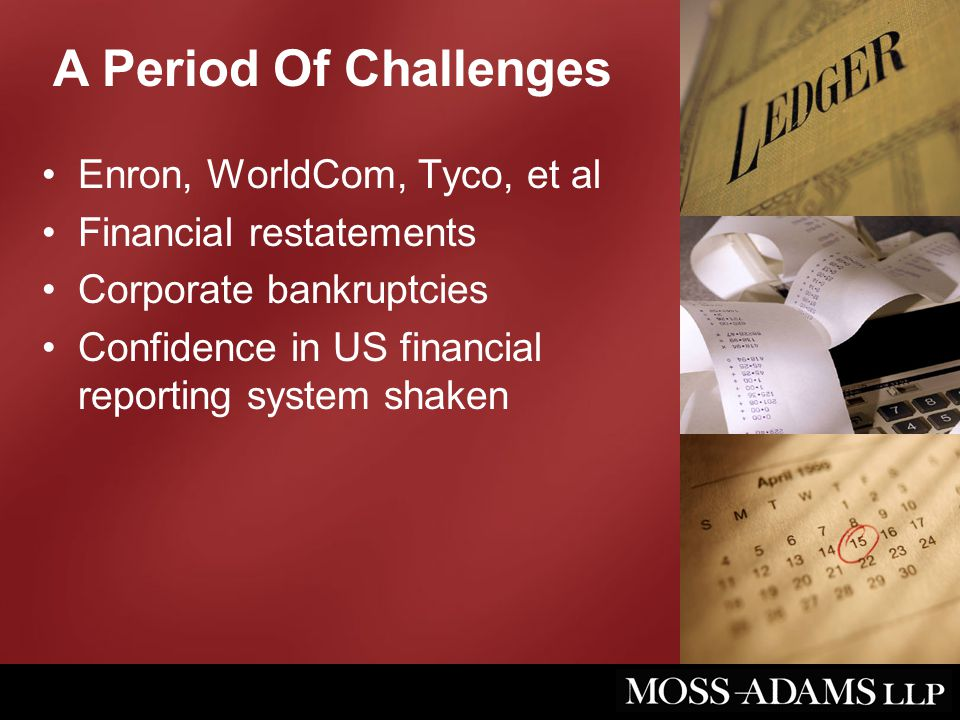 A Period Of Challenges Enron, WorldCom, Tyco, et al Financial restatements Corporate bankruptcies Confidence in US financial reporting system shaken