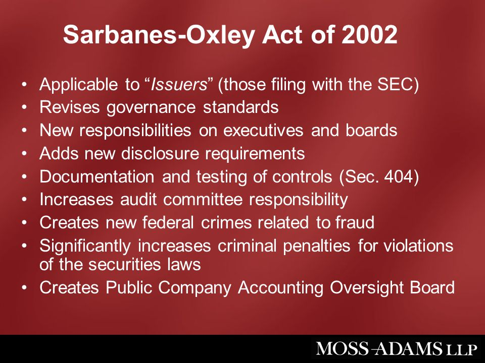 "Sarbanes-Oxley Act of 2002 Applicable to ""Issuers"" (those filing with the SEC) Revises governance standards New responsibilities on executives and boa"