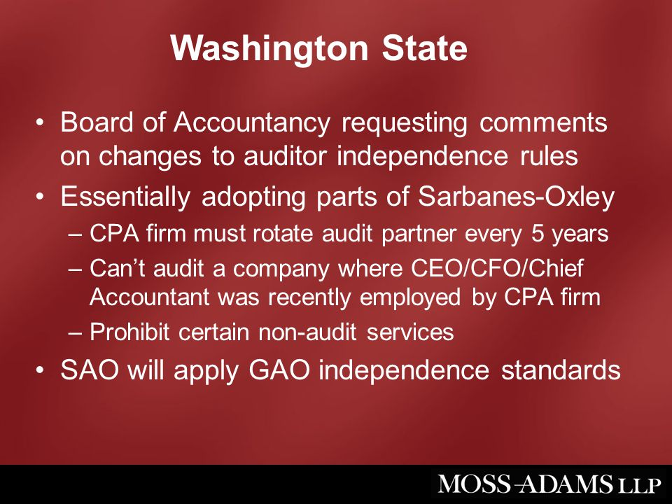 Washington State Board of Accountancy requesting comments on changes to auditor independence rules Essentially adopting parts of Sarbanes-Oxley –CPA firm must rotate audit partner every 5 years –Can't audit a company where CEO/CFO/Chief Accountant was recently employed by CPA firm –Prohibit certain non-audit services SAO will apply GAO independence standards