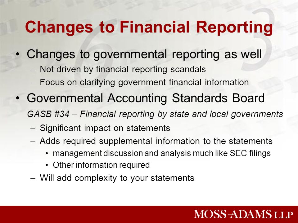 Changes to Financial Reporting Changes to governmental reporting as well –Not driven by financial reporting scandals –Focus on clarifying government financial information Governmental Accounting Standards Board GASB #34 – Financial reporting by state and local governments –Significant impact on statements –Adds required supplemental information to the statements management discussion and analysis much like SEC filings Other information required –Will add complexity to your statements