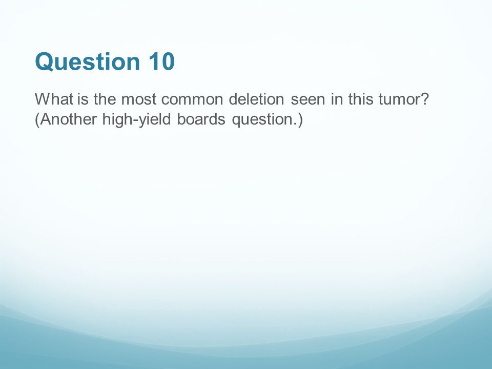 Question 10 What is the most common deletion seen in this tumor.