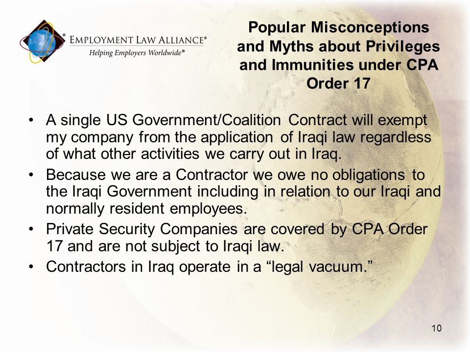 Popular Misconceptions and Myths about Privileges and Immunities under CPA Order 17 A single US Government/Coalition Contract will exempt my company from the application of Iraqi law regardless of what other activities we carry out in Iraq.