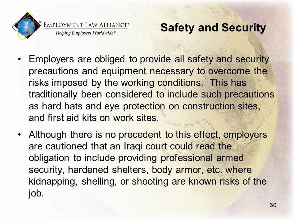 Safety and Security Employers are obliged to provide all safety and security precautions and equipment necessary to overcome the risks imposed by the working conditions.