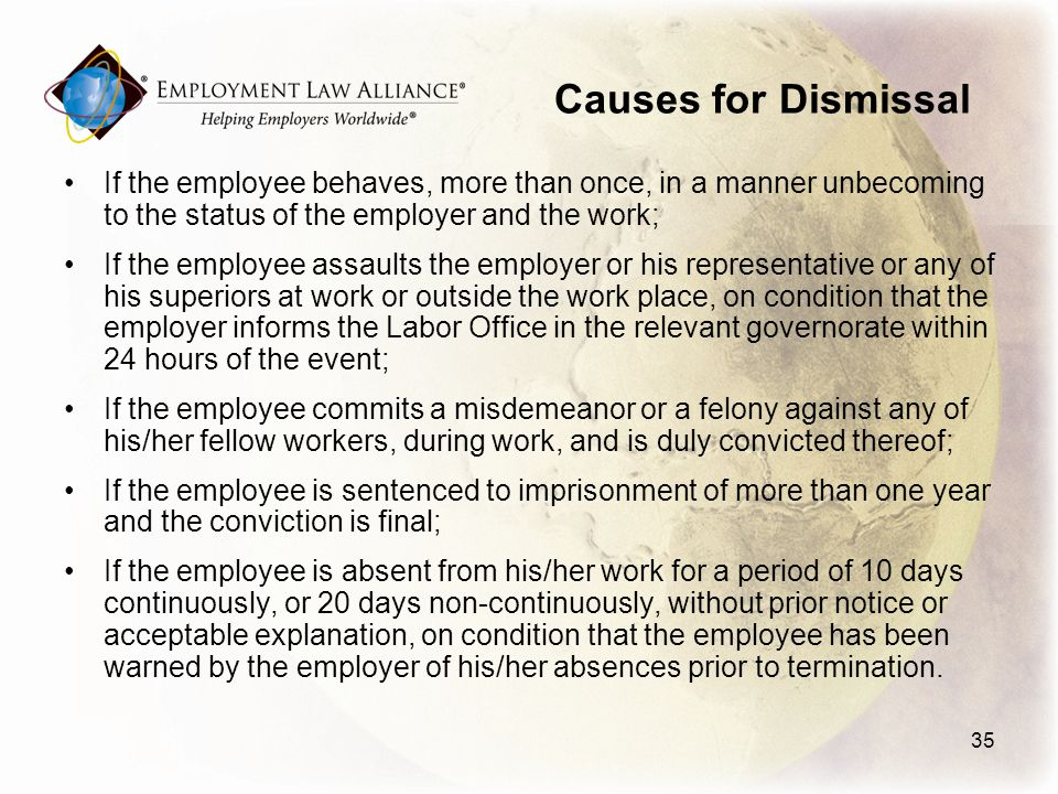 Causes for Dismissal If the employee behaves, more than once, in a manner unbecoming to the status of the employer and the work; If the employee assaults the employer or his representative or any of his superiors at work or outside the work place, on condition that the employer informs the Labor Office in the relevant governorate within 24 hours of the event; If the employee commits a misdemeanor or a felony against any of his/her fellow workers, during work, and is duly convicted thereof; If the employee is sentenced to imprisonment of more than one year and the conviction is final; If the employee is absent from his/her work for a period of 10 days continuously, or 20 days non-continuously, without prior notice or acceptable explanation, on condition that the employee has been warned by the employer of his/her absences prior to termination.