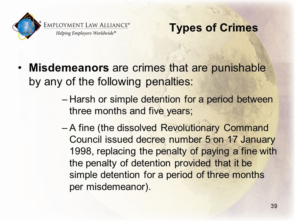 Types of Crimes Misdemeanors are crimes that are punishable by any of the following penalties: –Harsh or simple detention for a period between three months and five years; –A fine (the dissolved Revolutionary Command Council issued decree number 5 on 17 January 1998, replacing the penalty of paying a fine with the penalty of detention provided that it be simple detention for a period of three months per misdemeanor).