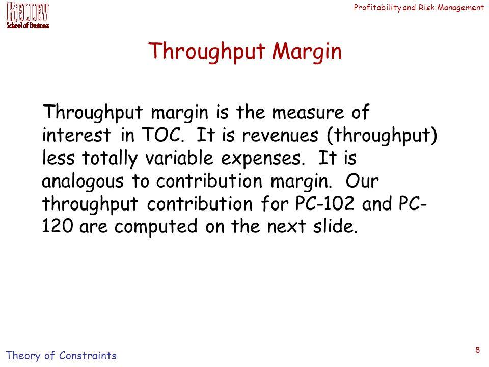 Profitability and Risk Management 8 Throughput Margin Throughput margin is the measure of interest in TOC.
