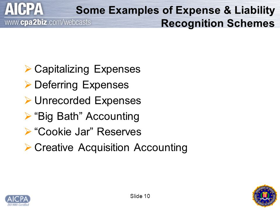 Slide 10 Some Examples of Expense & Liability Recognition Schemes  Capitalizing Expenses  Deferring Expenses  Unrecorded Expenses  Big Bath Accounting  Cookie Jar Reserves  Creative Acquisition Accounting