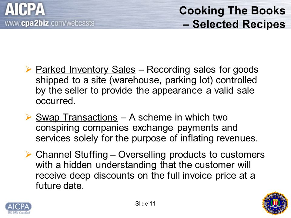 Slide 11 Cooking The Books – Selected Recipes  Parked Inventory Sales – Recording sales for goods shipped to a site (warehouse, parking lot) controlled by the seller to provide the appearance a valid sale occurred.