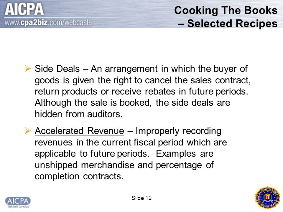 Slide 12 Cooking The Books – Selected Recipes  Side Deals – An arrangement in which the buyer of goods is given the right to cancel the sales contract, return products or receive rebates in future periods.
