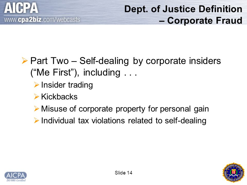 """Slide 14 Dept. of Justice Definition – Corporate Fraud  Part Two – Self-dealing by corporate insiders (""""Me First""""), including...  Insider trading """