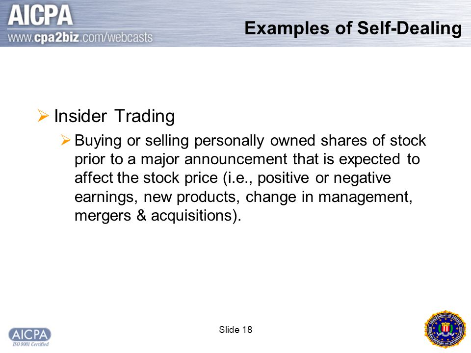Slide 18  Insider Trading  Buying or selling personally owned shares of stock prior to a major announcement that is expected to affect the stock price (i.e., positive or negative earnings, new products, change in management, mergers & acquisitions).