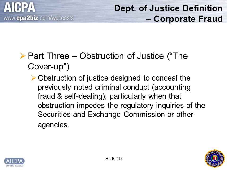 """Slide 19 Dept. of Justice Definition – Corporate Fraud  Part Three – Obstruction of Justice (""""The Cover-up"""")  Obstruction of justice designed to con"""