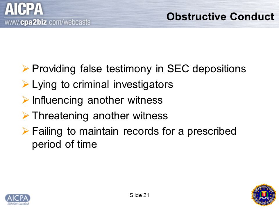 Slide 21  Providing false testimony in SEC depositions  Lying to criminal investigators  Influencing another witness  Threatening another witness  Failing to maintain records for a prescribed period of time Obstructive Conduct