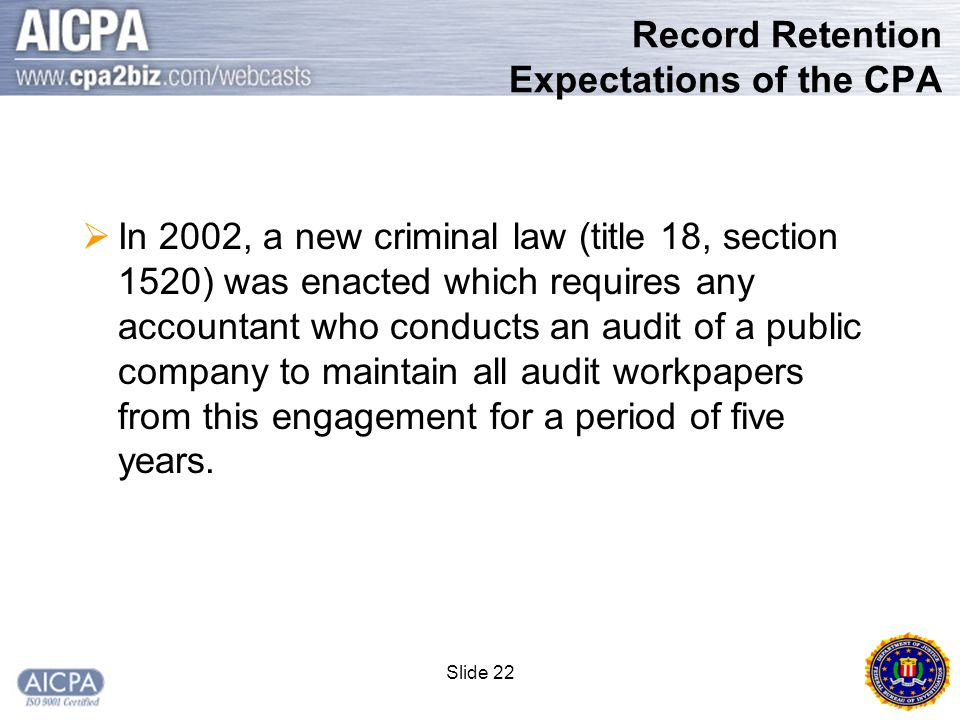 Slide 22 Record Retention Expectations of the CPA  In 2002, a new criminal law (title 18, section 1520) was enacted which requires any accountant who conducts an audit of a public company to maintain all audit workpapers from this engagement for a period of five years.