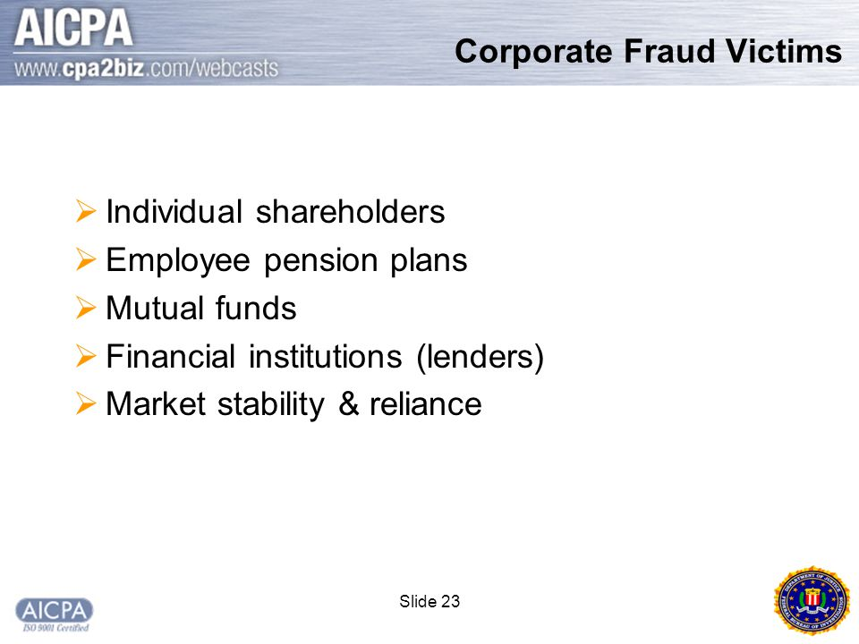 Slide 23 Corporate Fraud Victims  Individual shareholders  Employee pension plans  Mutual funds  Financial institutions (lenders)  Market stability & reliance