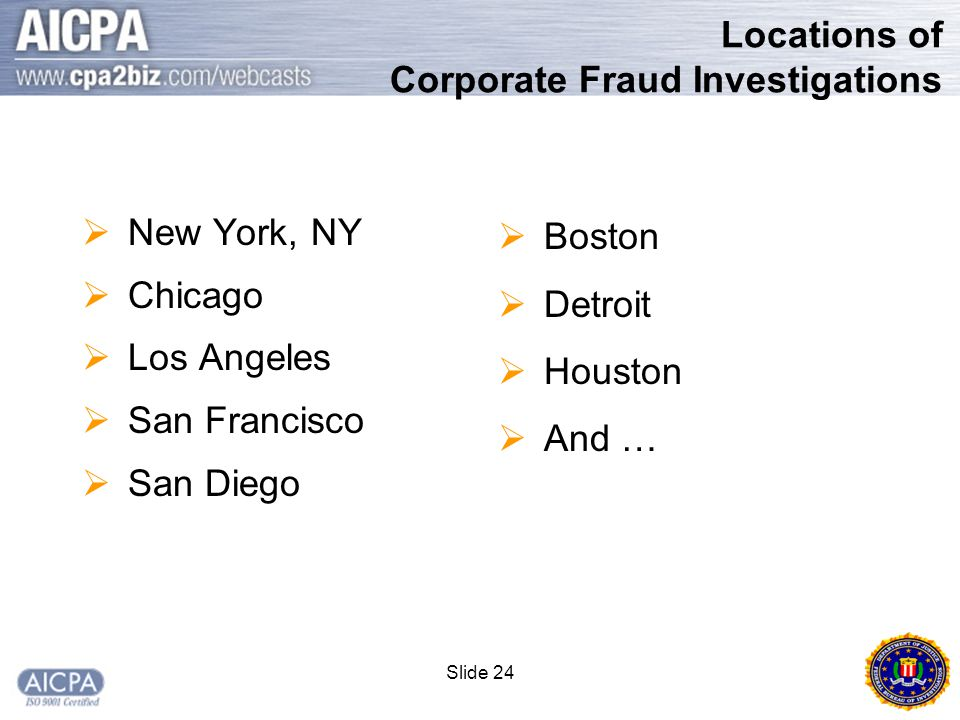Slide 24 Locations of Corporate Fraud Investigations  New York, NY  Chicago  Los Angeles  San Francisco  San Diego  Boston  Detroit  Houston  And …