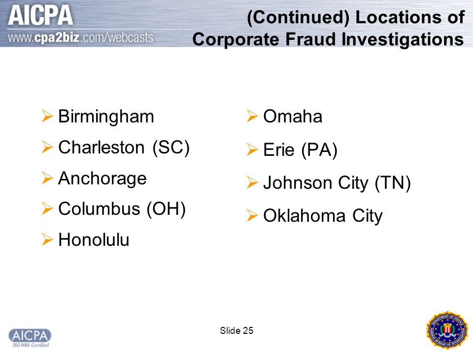 Slide 25 (Continued) Locations of Corporate Fraud Investigations  Birmingham  Charleston (SC)  Anchorage  Columbus (OH)  Honolulu  Omaha  Erie (PA)  Johnson City (TN)  Oklahoma City