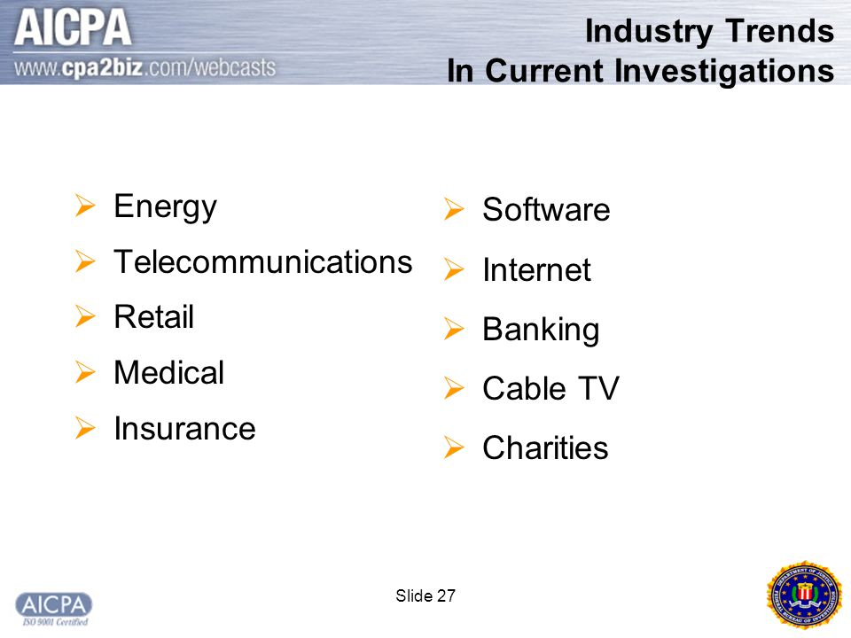 Slide 27 Industry Trends In Current Investigations  Energy  Telecommunications  Retail  Medical  Insurance  Software  Internet  Banking  Cable TV  Charities