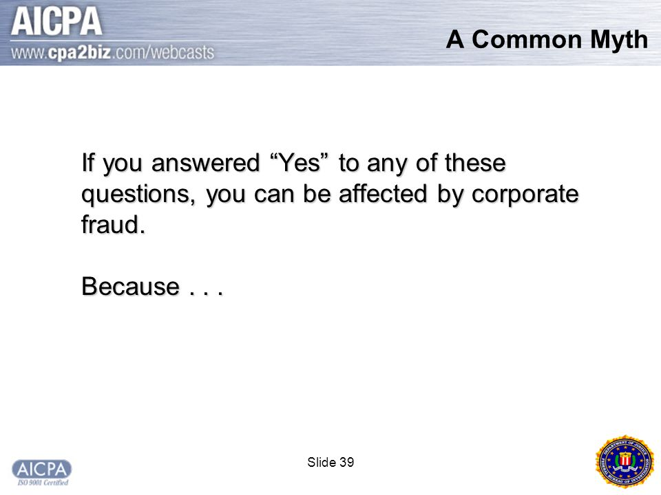 Slide 39 A Common Myth If you answered Yes to any of these questions, you can be affected by corporate fraud.