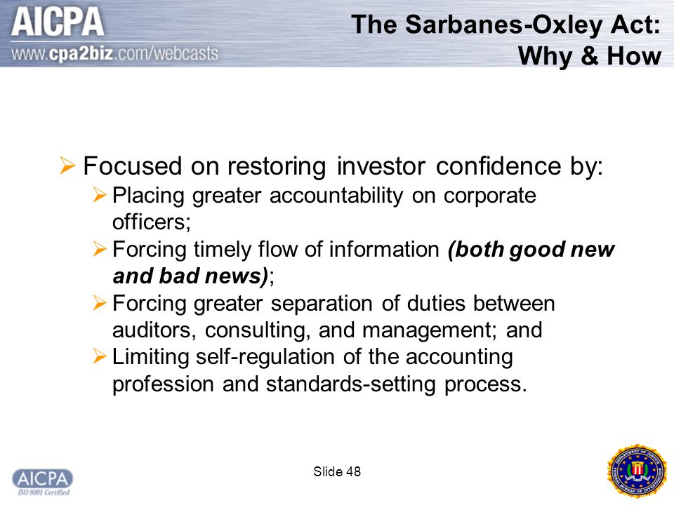 Slide 48 The Sarbanes-Oxley Act: Why & How  Focused on restoring investor confidence by:  Placing greater accountability on corporate officers;  Forcing timely flow of information (both good new and bad news);  Forcing greater separation of duties between auditors, consulting, and management; and  Limiting self-regulation of the accounting profession and standards-setting process.