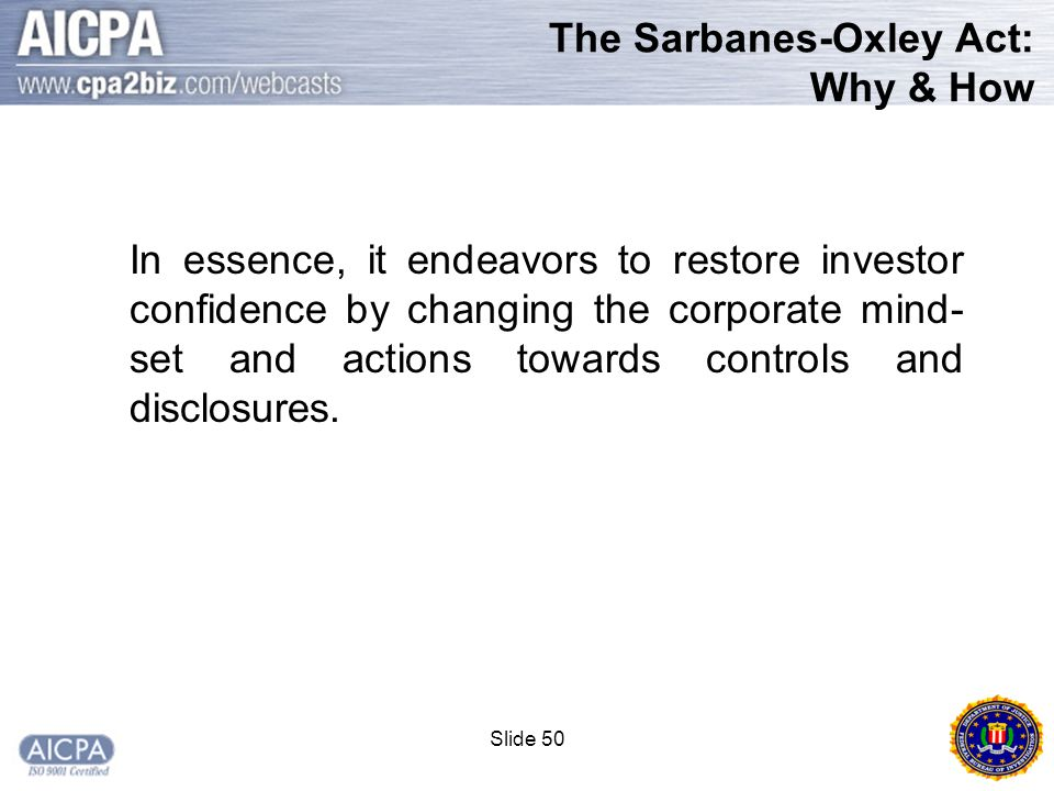 Slide 50 The Sarbanes-Oxley Act: Why & How In essence, it endeavors to restore investor confidence by changing the corporate mind- set and actions towards controls and disclosures.
