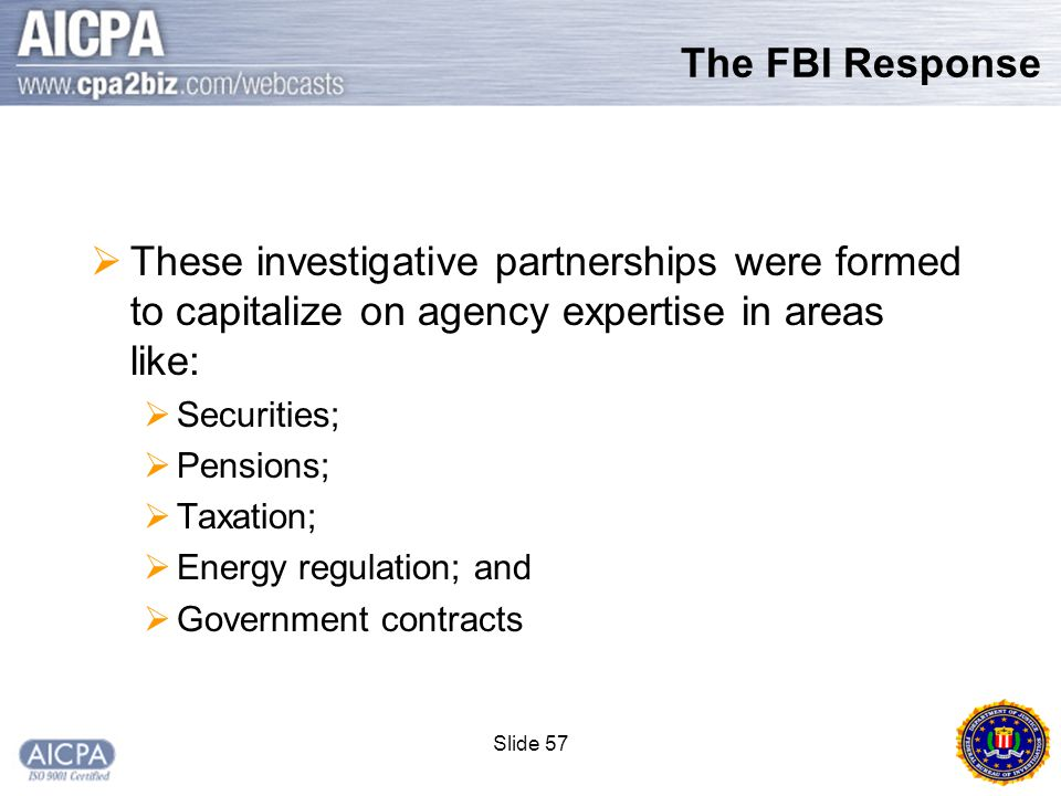 Slide 57 The FBI Response  These investigative partnerships were formed to capitalize on agency expertise in areas like:  Securities;  Pensions;  Taxation;  Energy regulation; and  Government contracts