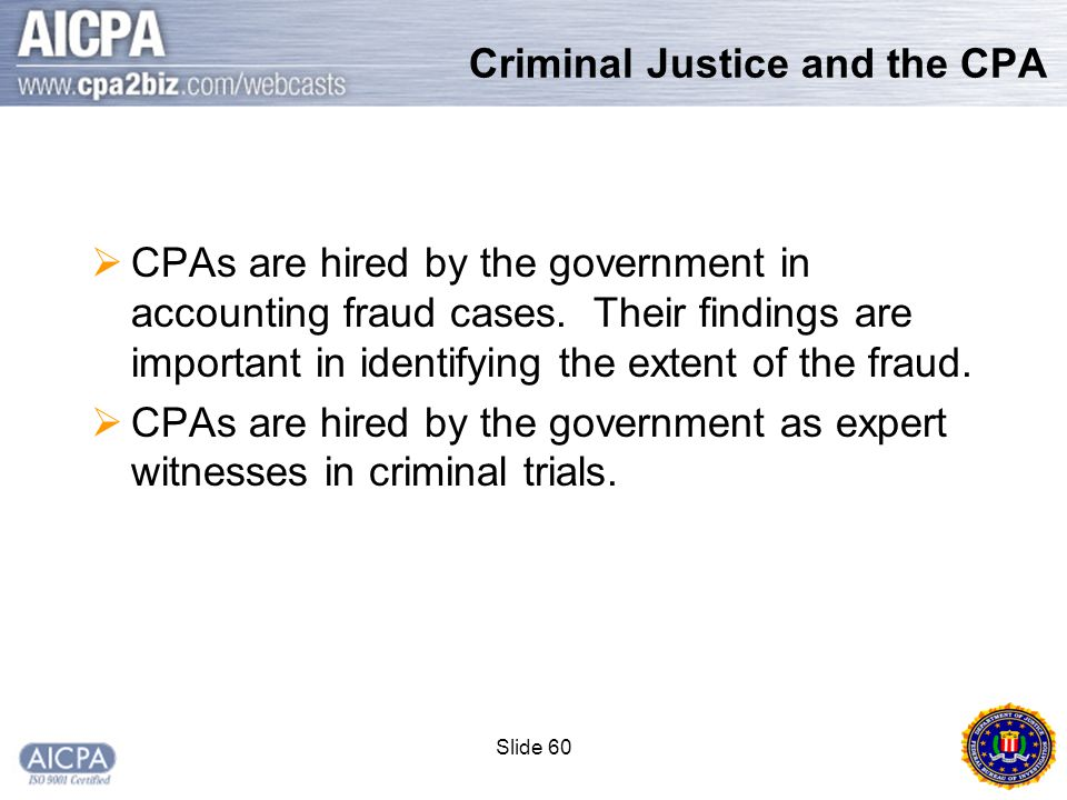 Slide 60 Criminal Justice and the CPA  CPAs are hired by the government in accounting fraud cases.