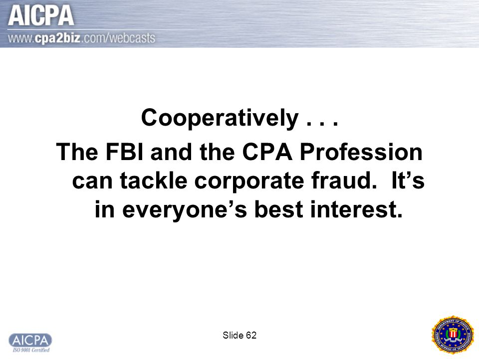 Slide 62 Cooperatively... The FBI and the CPA Profession can tackle corporate fraud.