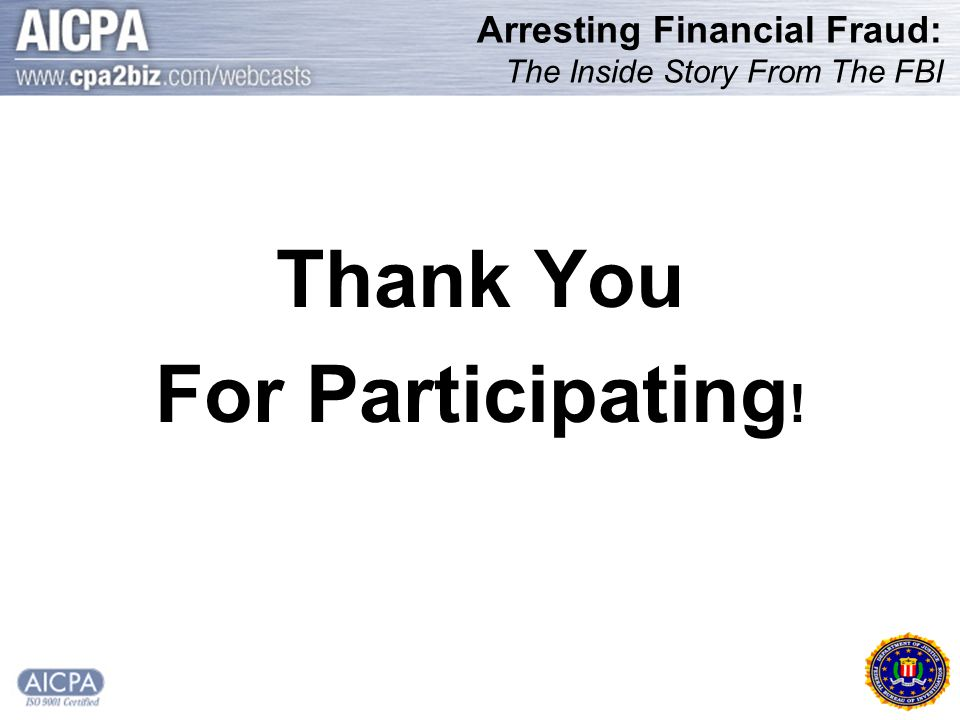 Arresting Financial Fraud: The Inside Story From The FBI Thank You For Participating !