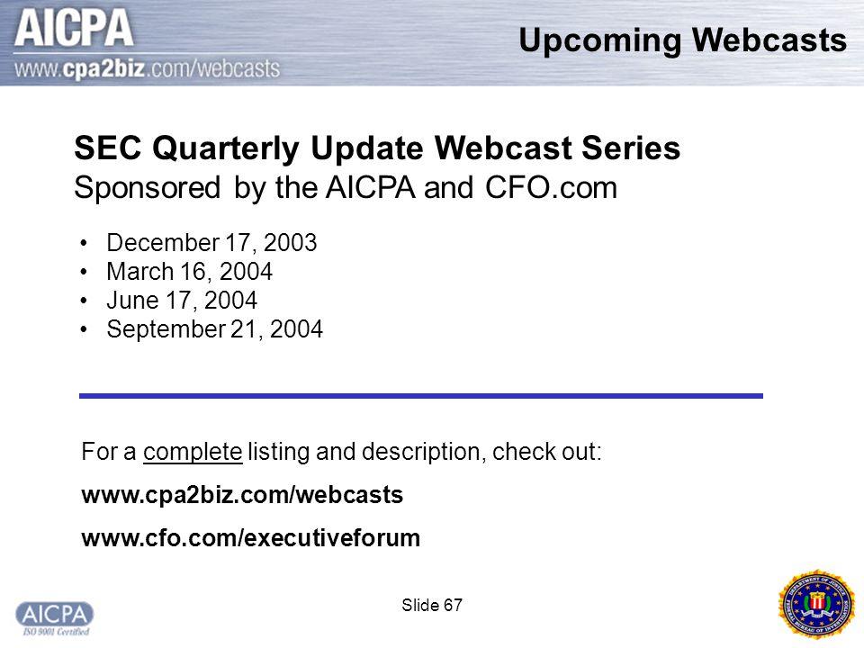 Slide 67 Upcoming Webcasts December 17, 2003 March 16, 2004 June 17, 2004 September 21, 2004 SEC Quarterly Update Webcast Series Sponsored by the AICPA and CFO.com For a complete listing and description, check out: www.cpa2biz.com/webcasts www.cfo.com/executiveforum