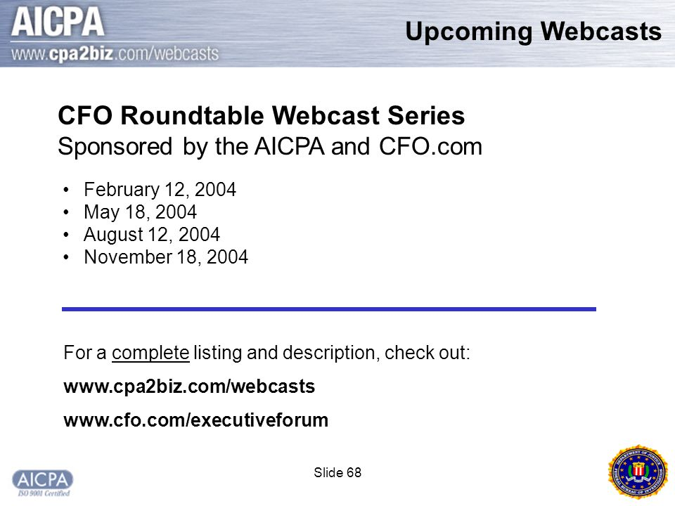 Slide 68 Upcoming Webcasts February 12, 2004 May 18, 2004 August 12, 2004 November 18, 2004 CFO Roundtable Webcast Series Sponsored by the AICPA and CFO.com For a complete listing and description, check out: www.cpa2biz.com/webcasts www.cfo.com/executiveforum