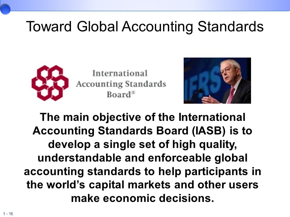 1 - 16 Toward Global Accounting Standards The main objective of the International Accounting Standards Board (IASB) is to develop a single set of high