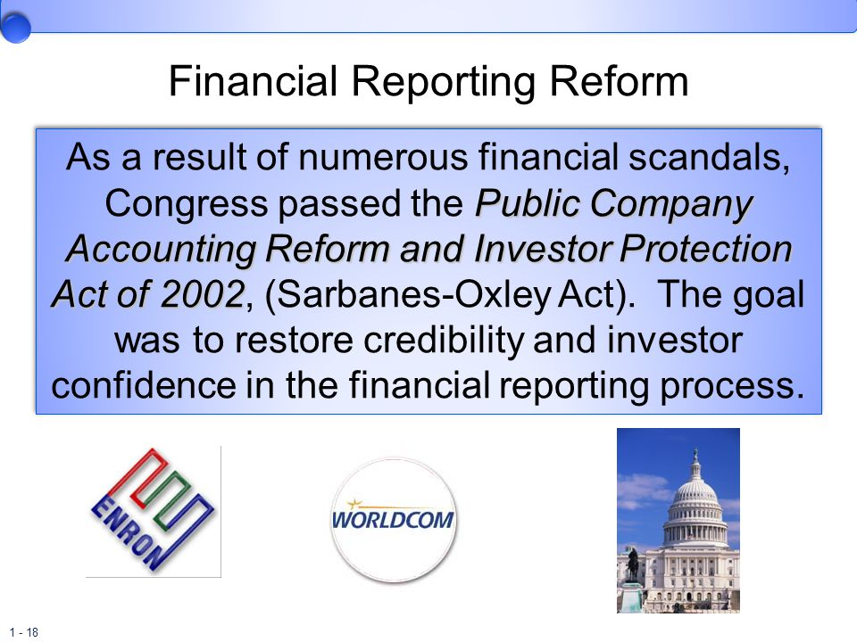 1 - 18 Financial Reporting Reform Public Company Accounting Reform and Investor Protection Act of 2002 As a result of numerous financial scandals, Con