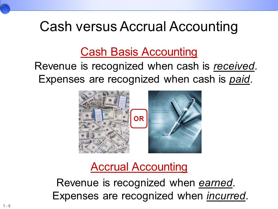 1 - 6 Cash versus Accrual Accounting Cash Basis Accounting Revenue is recognized when cash is received. Expenses are recognized when cash is paid. ORO