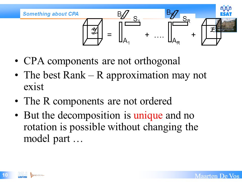 10 Maarten De Vos CPA components are not orthogonal The best Rank – R approximation may not exist The R components are not ordered But the decomposition is unique and no rotation is possible without changing the model part … Something about CPA S1S1 SRSR A1A1 ARAR =++ ….