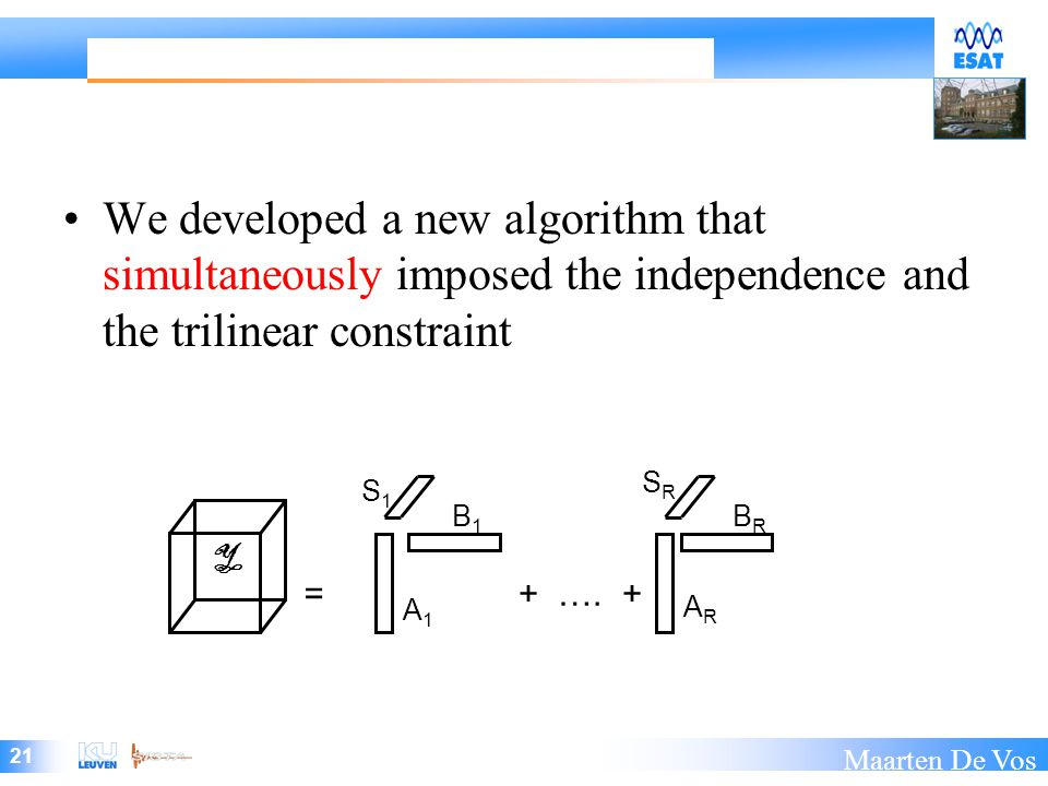 21 Maarten De Vos We developed a new algorithm that simultaneously imposed the independence and the trilinear constraint A1A1 ARAR B1B1 BRBR =+ ….