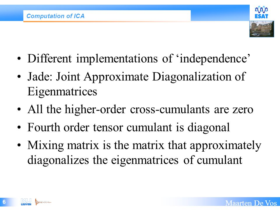 6 Maarten De Vos Different implementations of 'independence' Jade: Joint Approximate Diagonalization of Eigenmatrices All the higher-order cross-cumulants are zero Fourth order tensor cumulant is diagonal Mixing matrix is the matrix that approximately diagonalizes the eigenmatrices of cumulant Computation of ICA