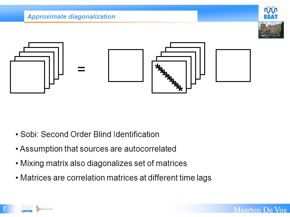 7 Maarten De Vos = * * * * * Approximate diagonalization Sobi: Second Order Blind Identification Assumption that sources are autocorrelated Mixing matrix also diagonalizes set of matrices Matrices are correlation matrices at different time lags * * * * * *