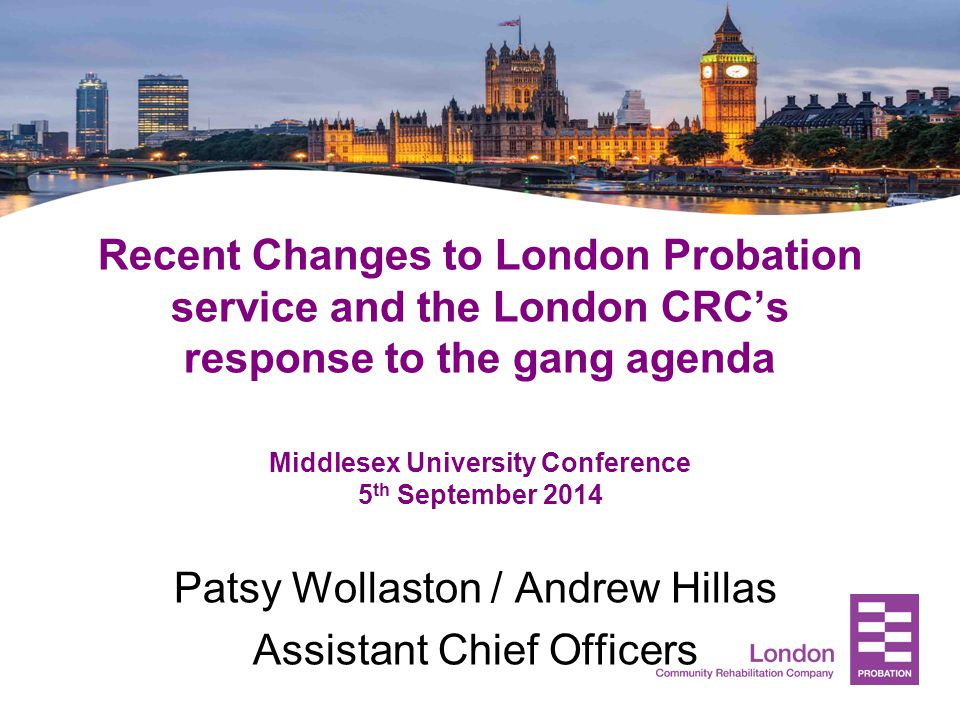 Recent Changes to London Probation service and the London CRC's response to the gang agenda Middlesex University Conference 5 th September 2014 Patsy Wollaston / Andrew Hillas Assistant Chief Officers