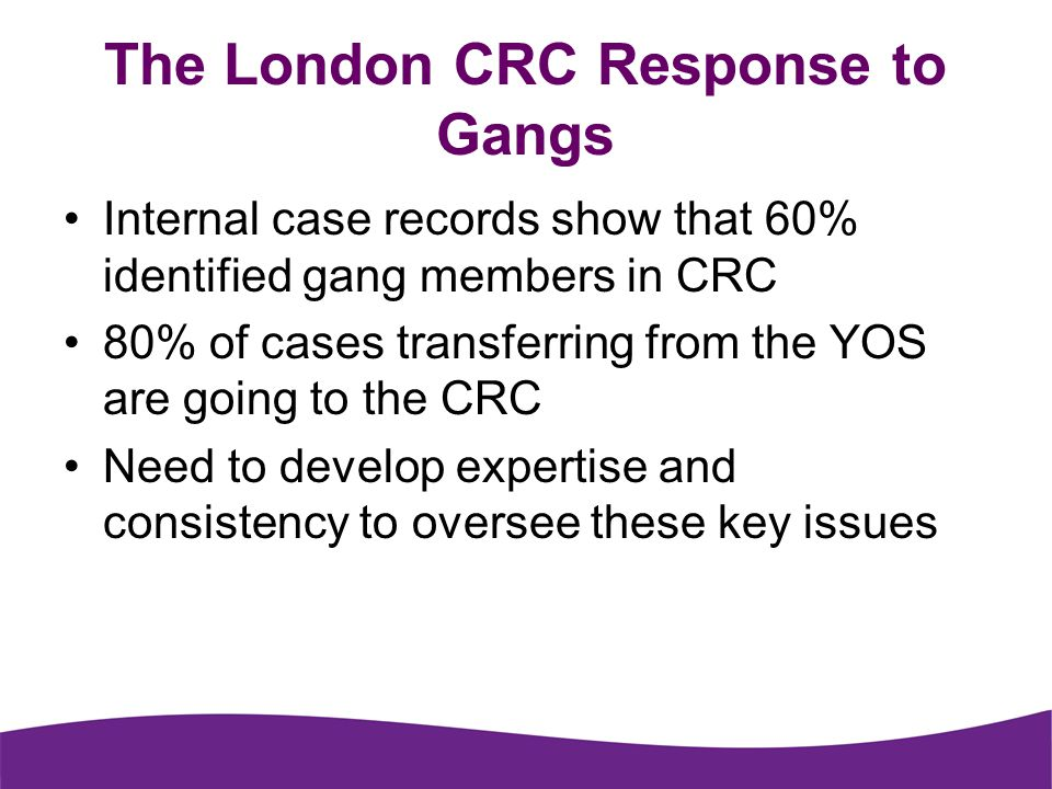 The London CRC Response to Gangs Internal case records show that 60% identified gang members in CRC 80% of cases transferring from the YOS are going to the CRC Need to develop expertise and consistency to oversee these key issues