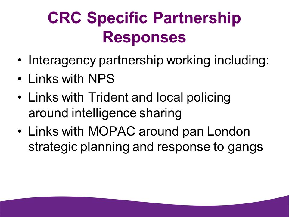 CRC Specific Partnership Responses Interagency partnership working including: Links with NPS Links with Trident and local policing around intelligence sharing Links with MOPAC around pan London strategic planning and response to gangs