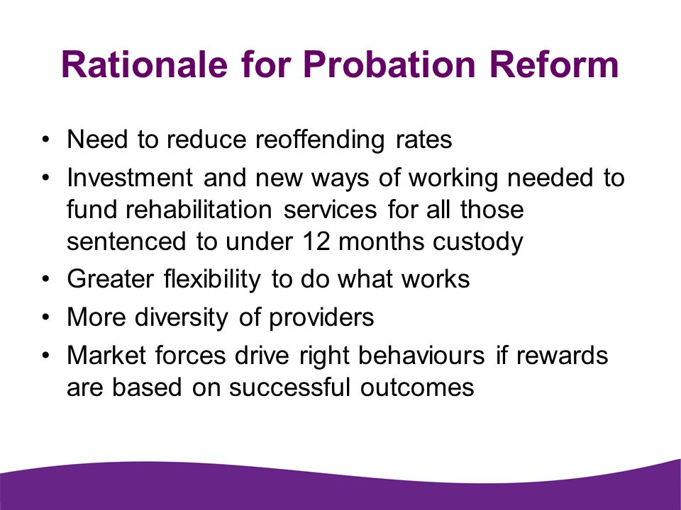 Rationale for Probation Reform Need to reduce reoffending rates Investment and new ways of working needed to fund rehabilitation services for all those sentenced to under 12 months custody Greater flexibility to do what works More diversity of providers Market forces drive right behaviours if rewards are based on successful outcomes