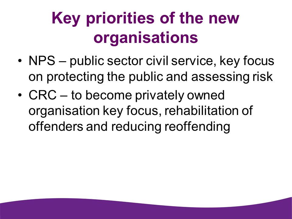 Key priorities of the new organisations NPS – public sector civil service, key focus on protecting the public and assessing risk CRC – to become privately owned organisation key focus, rehabilitation of offenders and reducing reoffending
