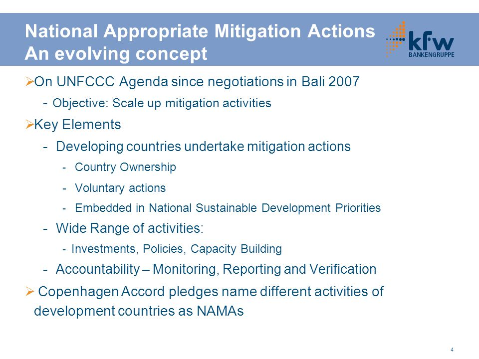 4 National Appropriate Mitigation Actions An evolving concept  On UNFCCC Agenda since negotiations in Bali 2007 - Objective: Scale up mitigation activities  Key Elements - Developing countries undertake mitigation actions - Country Ownership - Voluntary actions - Embedded in National Sustainable Development Priorities - Wide Range of activities: - Investments, Policies, Capacity Building - Accountability – Monitoring, Reporting and Verification  Copenhagen Accord pledges name different activities of development countries as NAMAs