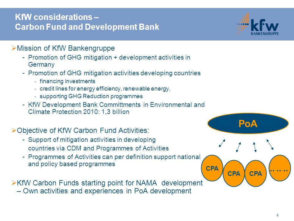 8 KfW considerations – Carbon Fund and Development Bank  Mission of KfW Bankengruppe - Promotion of GHG mitigation + development activities in Germany - Promotion of GHG mitigation activities developing countries - financing investments - credit lines for energy efficiency, renewable energy, - supporting GHG Reduction programmes - KfW Development Bank Committments in Environmental and Climate Protection 2010: 1,3 billion  Objective of KfW Carbon Fund Activities: - Support of mitigation activities in developing countries via CDM and Programmes of Activities - Programmes of Activities can per definition support national and policy based programmes  KfW Carbon Funds starting point for NAMA development – Own activities and experiences in PoA development PoA CPA......