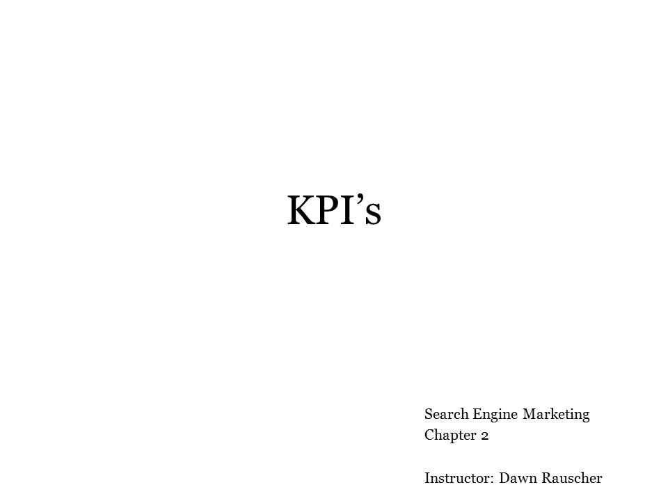 KPI's Search Engine Marketing Chapter 2 Instructor: Dawn Rauscher