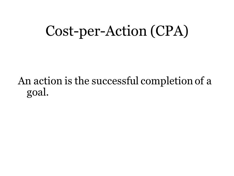 Cost-per-Action (CPA) An action is the successful completion of a goal.
