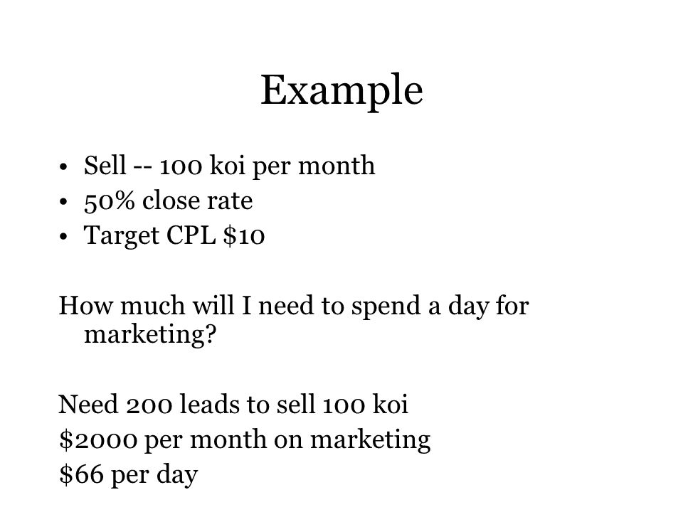 Example Sell -- 100 koi per month 50% close rate Target CPL $10 How much will I need to spend a day for marketing.
