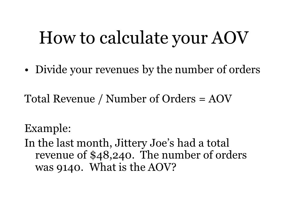How to calculate your AOV Divide your revenues by the number of orders Total Revenue / Number of Orders = AOV Example: In the last month, Jittery Joe's had a total revenue of $48,240.