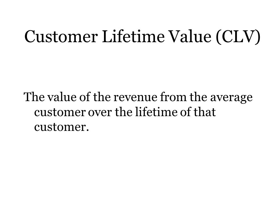 Customer Lifetime Value (CLV) The value of the revenue from the average customer over the lifetime of that customer.